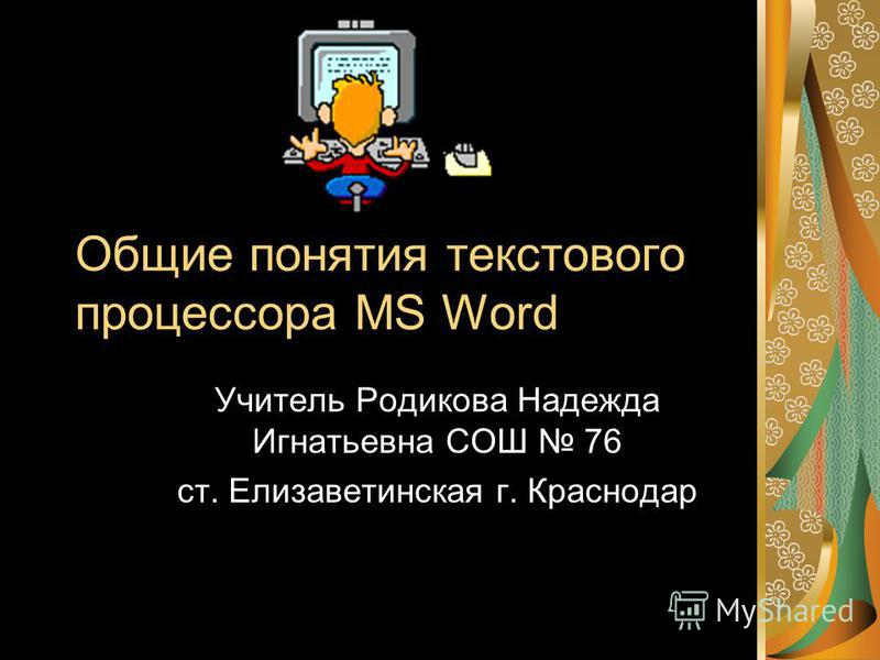 Общие понятия текстового процессора MS Word Учитель Родикова Надежда Игнатьевна СОШ 76 ст. Елизаветинская г. Краснодар