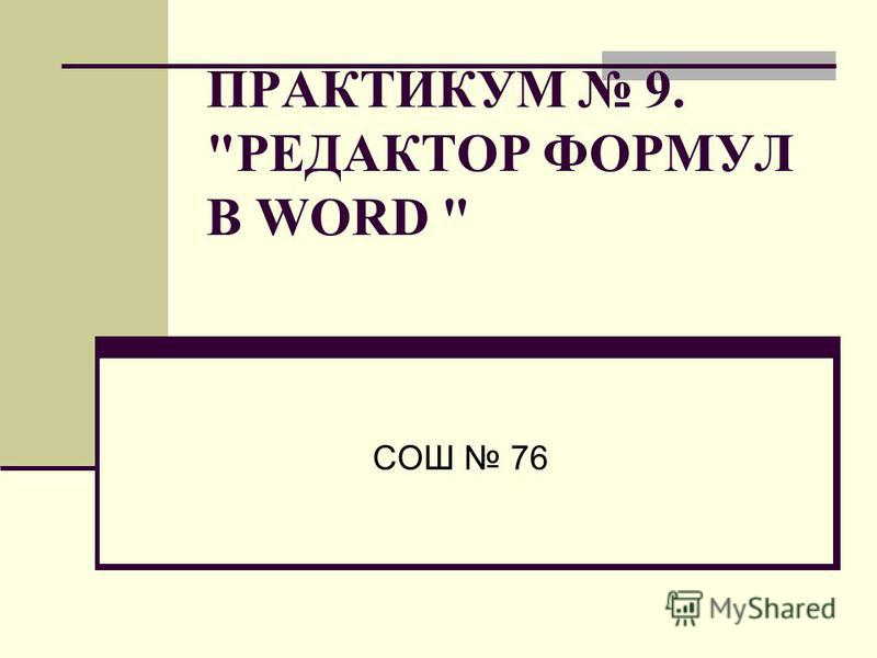 ПРАКТИКУМ 9. РЕДАКТОР ФОРМУЛ В WORD  СОШ 76