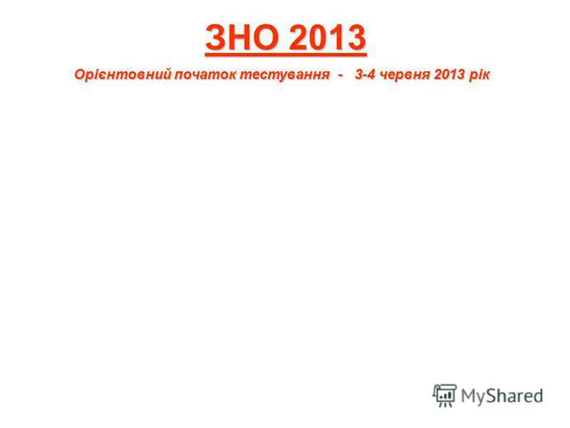 ЗНО 2013 Орієнтовний початок тестування - 3-4 червня 2013 рік