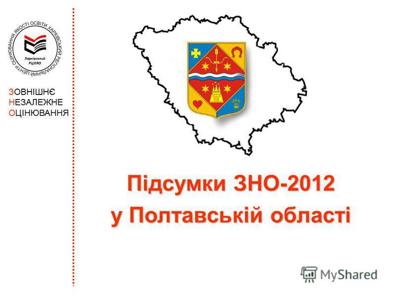 Підсумки ЗНО-2012 у Полтавській області ЗОВНІШНЄ НЕЗАЛЕЖНЕ ОЦІНЮВАННЯ