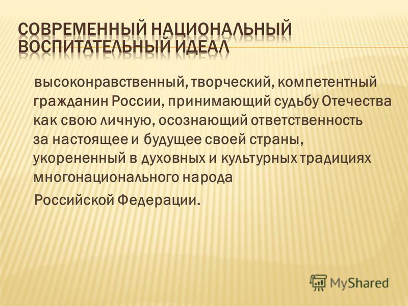 высоконравственный, творческий, компетентный гражданин России, принимающий судьбу Отечества как свою личную, осознающий ответственность за настоящее и будущее своей страны, укорененный в духовных и культурных традициях многонационального народа Росси