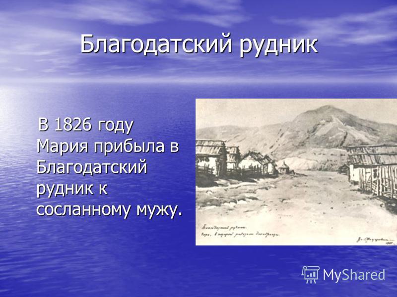Благодатский рудник В 1826 году Мария прибыла в Благодатский рудник к сосланному мужу. В 1826 году Мария прибыла в Благодатский рудник к сосланному мужу.