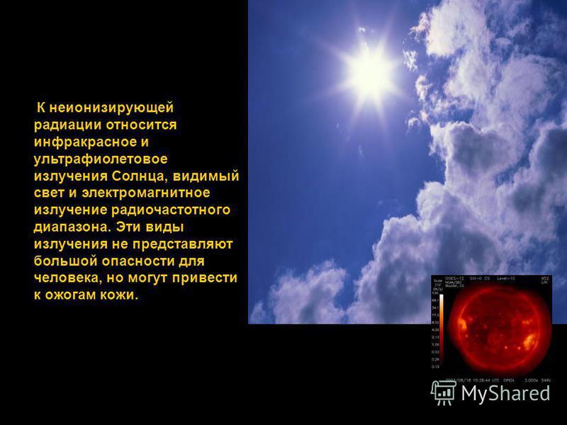 К неионизирующей радиации относится инфракрасное и ультрафиолетовое излучения Солнца, видимый свет и электромагнитное излучение радиочастотного диапазона. Эти виды излучения не представляют большой опасности для человека, но могут привести к ожогам к