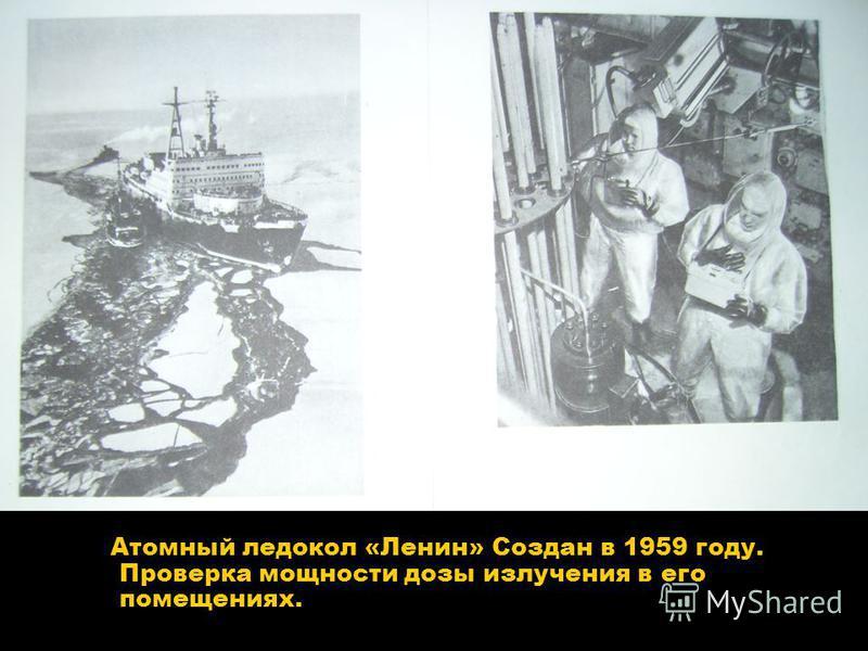 Атомный ледокол «Ленин» Создан в 1959 году. Проверка мощности дозы излучения в его помещениях.