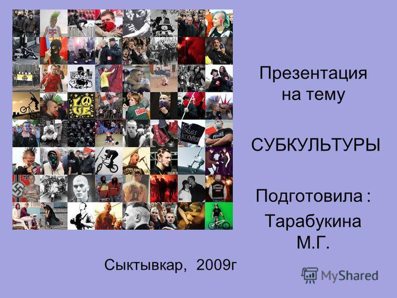 Сыктывкар, 2009 г Презентация на тему СУБКУЛЬТУРЫ Подготовила : Тарабукина М.Г.