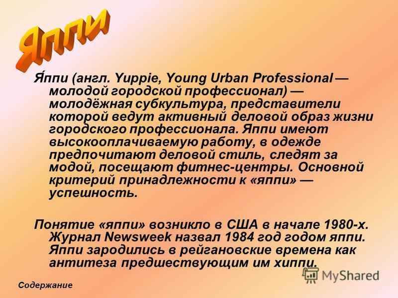 Я́пи (англ. Yuppie, Young Urban Professional молодой городской профессионал) молодёжная субкультура, представители которой ведут активный деловой образ жизни городского профессионала. Япи имеют высокооплачиваемую работу, в одежде предпочитают деловой