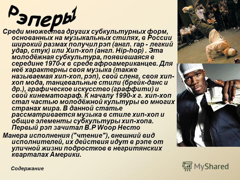 Среди множества других субкультурных форм, основанных на музыкальных стилях, в России широкий размах получил рэп (англ. rap - легкий удар, стук) или Хип-хо́п (англ. Hip-hop). Эта молодёжная субкультура, появившаяся в середине 1970-х в среде афроамери