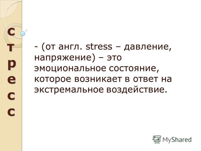 стресс стресс стресс стресс - (от англ. stress – давление, напряжение) – это эмоциональное состояние, которое возникает в ответ на экстремальное воздействие.
