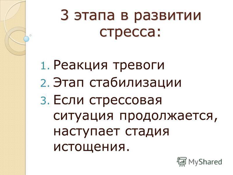 3 этапа в развитии стресса: 1. Реакция тревоги 2. Этап стабилизации 3. Если стрессовая ситуация продолжается, наступает стадия истощения.
