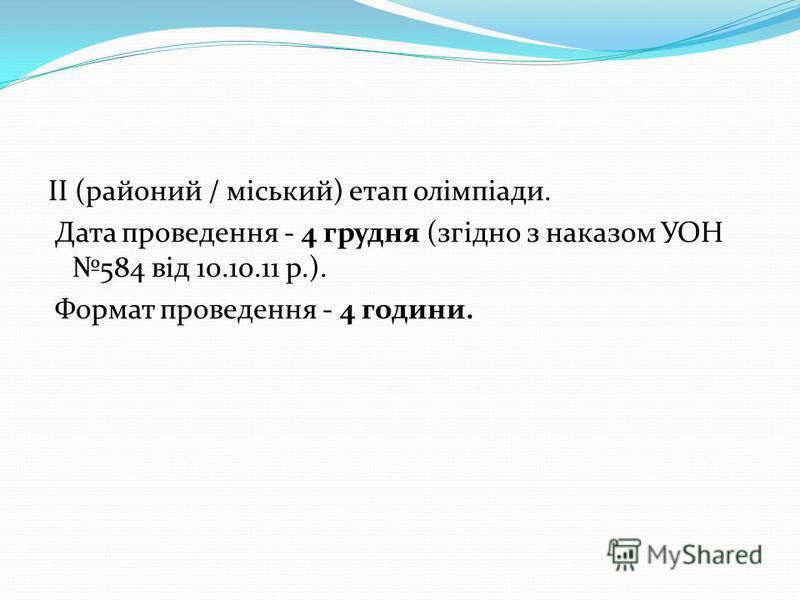 ІІ (районий / міський) етап олімпіади. Дата проведення - 4 грудня (згідно з наказом УОН 584 від 10.10.11 р.). Формат проведення - 4 години.