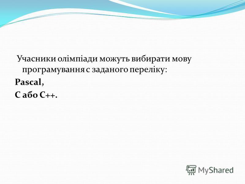 Учасники олімпіади можуть вибирати мову програмування с заданого переліку: Pascal, C або C++.