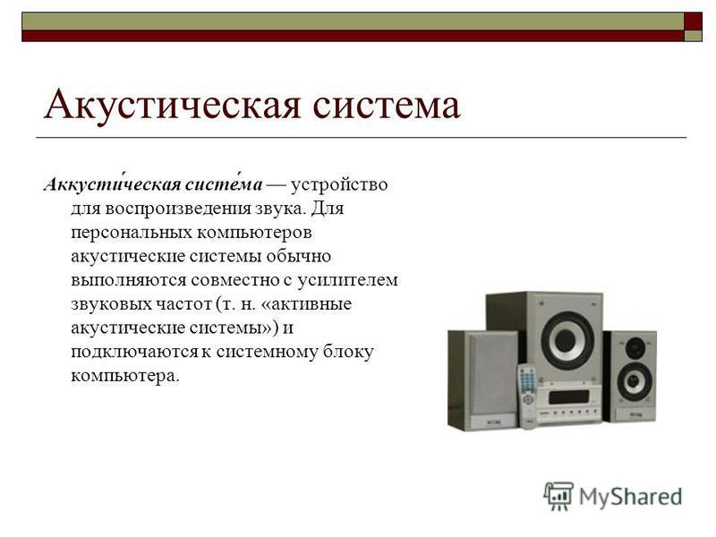 Акустическая система Аккусти́ческая систе́ма устройство для воспроизведения звука. Для персональных компьютеров акустические системы обычно выполняются совместно с усилителем звуковых частот (т. н. «активные акустические системы») и подключаются к си
