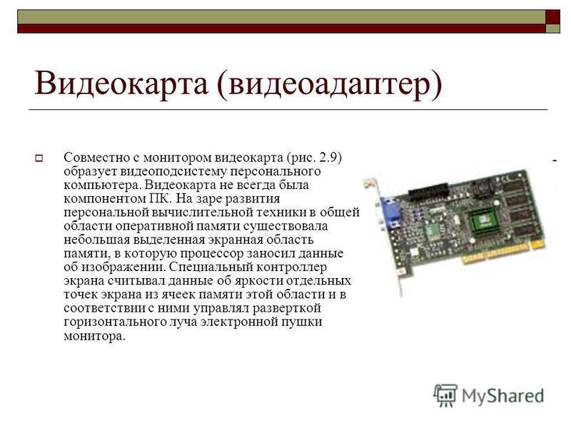Видеокарта (видеоадаптер) Совместно с монитором видеокарта (рис. 2.9) образует видеоподсистему персонального компьютера. Видеокарта не всегда была компонентом ПК. На заре развития персональной вычислительной техники в общей области оперативной памяти