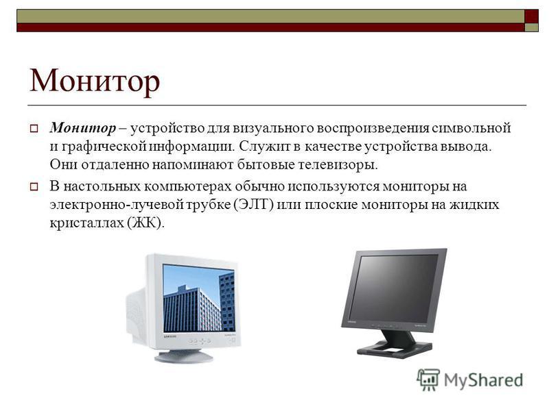 Монитор Монитор – устройство для визуального воспроизведения символьной и графической информации. Служит в качестве устройства вывода. Они отдаленно напоминают бытовые телевизоры. В настольных компьютерах обычно используются мониторы на электронно-лу
