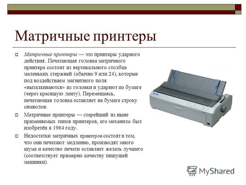 Матричные принтеры Матричные принтеры это принтеры ударного действия. Печатающая головка матричного принтера состоит из вертикального столбца маленьких стержней (обычно 9 или 24), которые под воздействием магнитного поля «выталкиваются» из головки и