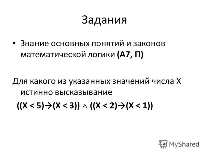 Задания Знание основных понятий и законов математической логики (А7, П) Для какого из указанных значений числа X истинно высказывание ((X < 5)(X < 3)) ((X < 2)(X < 1))