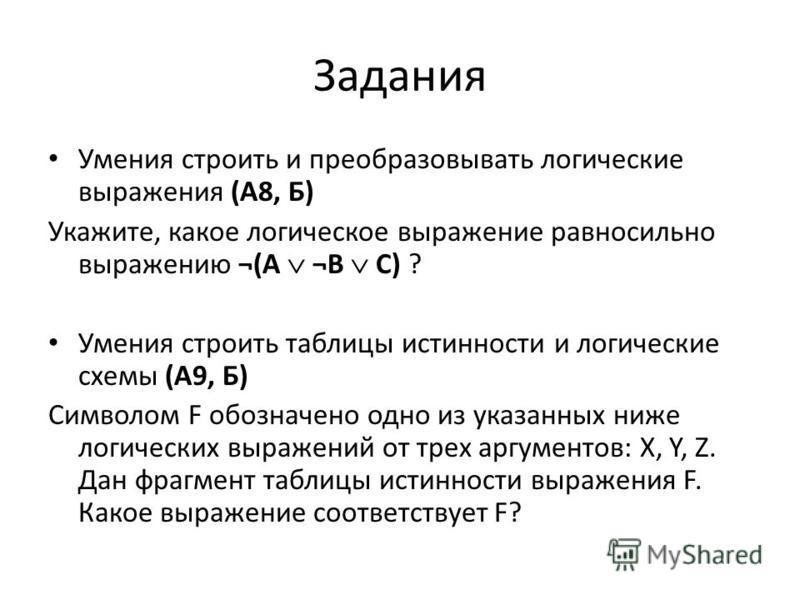 Задания Умения строить и преобразовывать логические выражения (А8, Б) Укажите, какое логическое выражение равносильно выражению ¬(A ¬B C) ? Умения строить таблицы истинности и логические схемы (А9, Б) Символом F обозначено одно из указанных ниже логи