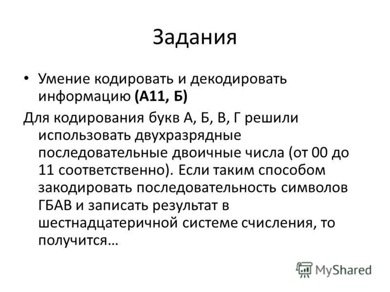 Задания Умение кодировать и декодировать информацию (А11, Б) Для кодирования букв А, Б, В, Г решили использовать двухразрядные последовательные двоичные числа (от 00 до 11 соответственно). Если таким способом закодировать последовательность символов