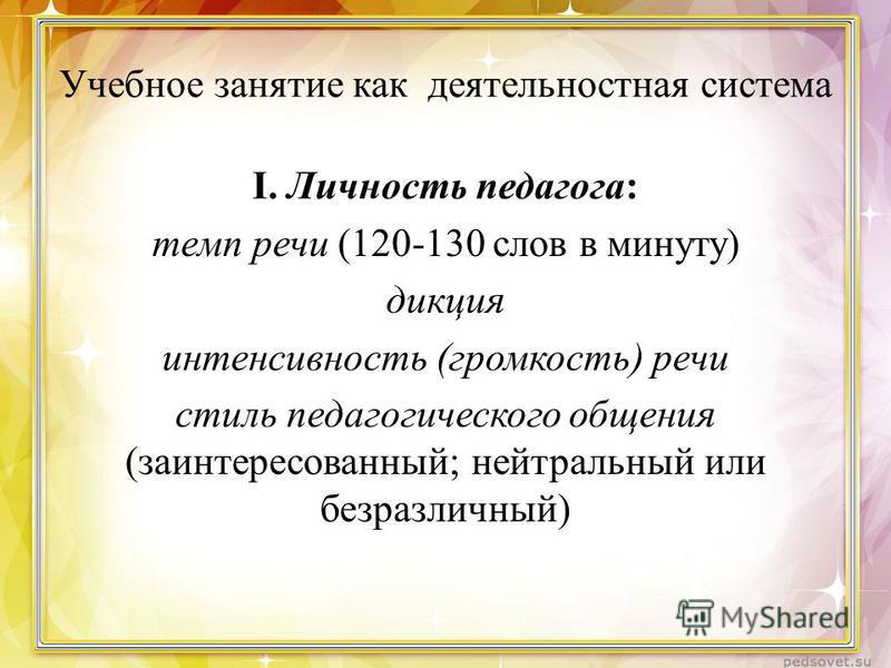 Учебное занятие как деятельностная система I. Личность педагога: темп речи (120-130 слов в минуту) дикция интенсивность (громкость) речи стиль педагогического общения (заинтересованный; нейтральный или безразличный)