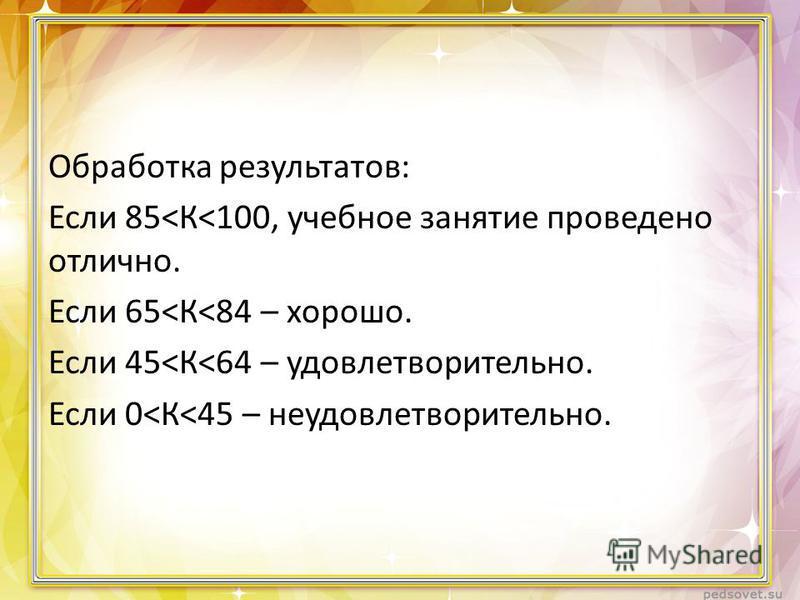Обработка результатов: Если 85<К<100, учебное занятие проведено отлично. Если 65<К<84 – хорошо. Если 45<К<64 – удовлетворительно. Если 0<К<45 – неудовлетворительно.