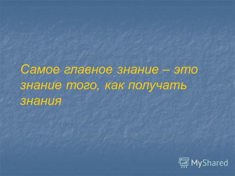 Самое главное знание – это знание того, как получать знания