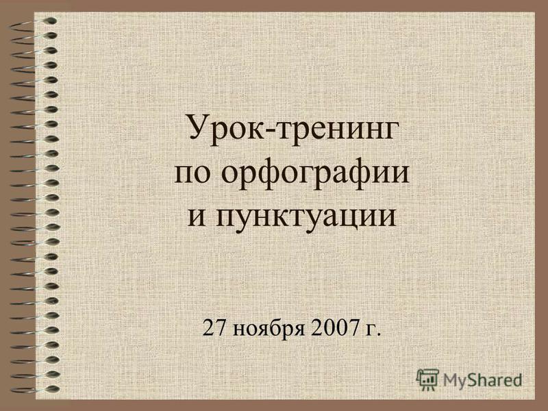 Урок-тренинг по орфографии и пунктуации 27 ноября 2007 г.