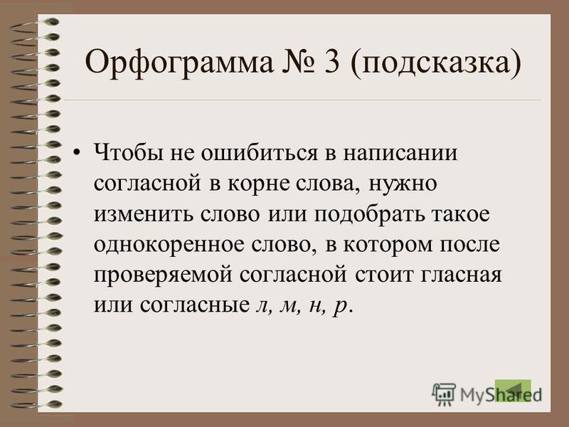 Орфограмма 3 (подсказка) Чтобы не ошибиться в написании согласной в корне слова, нужно изменить слово или подобрать такое однокоренное слово, в котором после проверяемой согласной стоит гласная или согласные л, м, н, р.