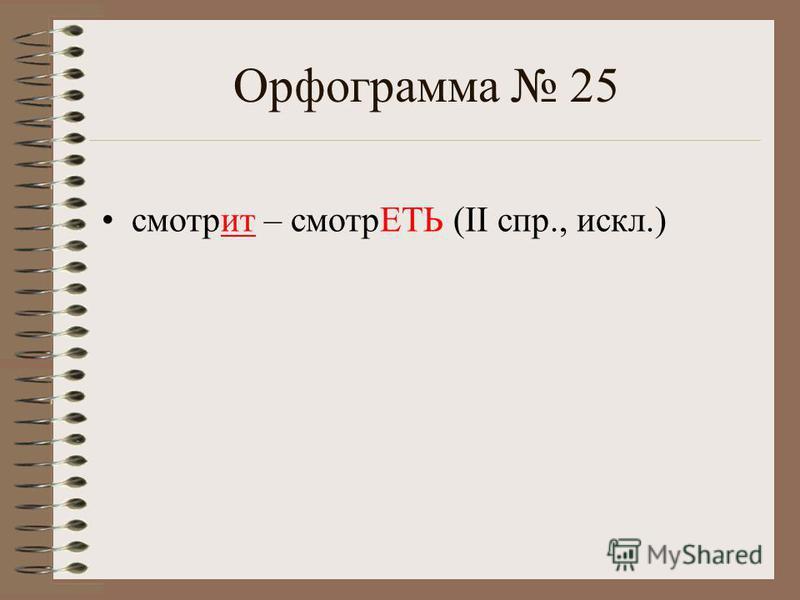 Орфограмма 25 смотрит – смотрЕТЬ (II спр., искл.)