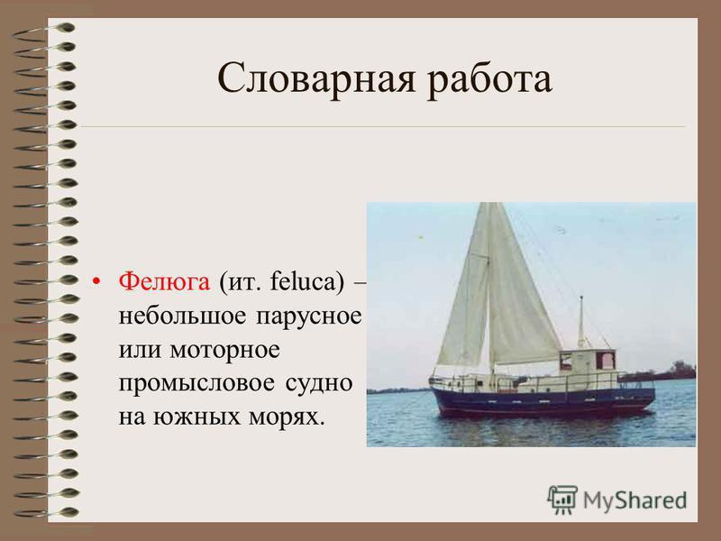 Словарная работа Фелюга (ит. feluca) – небольшое парусное или моторное промысловое судно на южных морях.