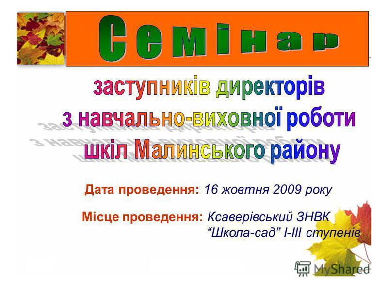 Дата проведення: 16 жовтня 2009 року Місце проведення: Ксаверівський ЗНВК Школа-сад І-ІІІ ступенів