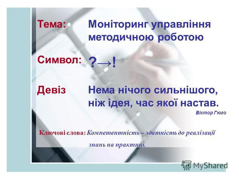 Тема:Моніторинг управління методичною роботою Символ: ?! ДевізНема нічого сильнішого, ніж ідея, час якої настав. Віктор Гюго Ключові слова: Компетентність – здатність до реалізації знань на практиці.