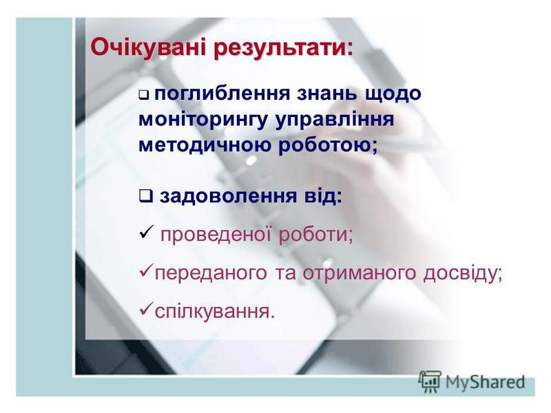Очікувані результати: поглиблення знань щодо моніторингу управління методичною роботою; задоволення від: проведеної роботи; переданого та отриманого досвіду; спілкування.