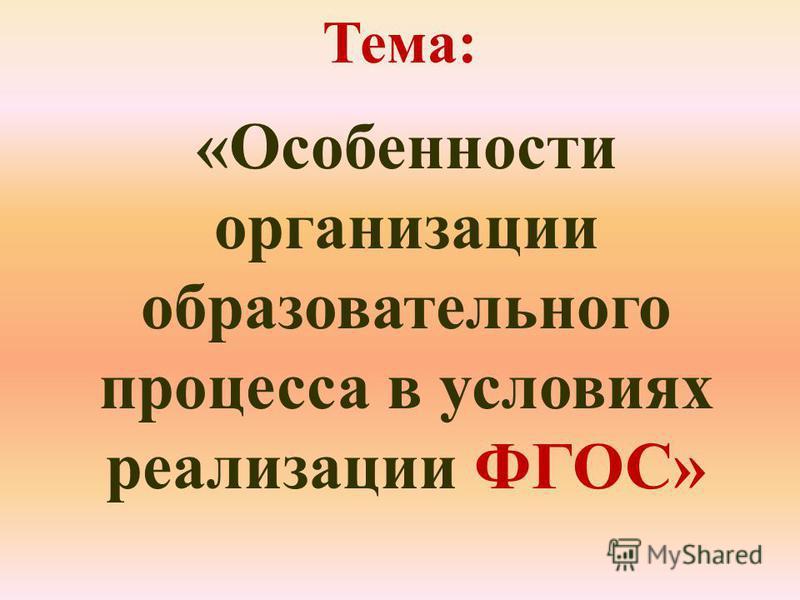 Тема: «Особенности организации образовательного процесса в условиях реализации ФГОС»
