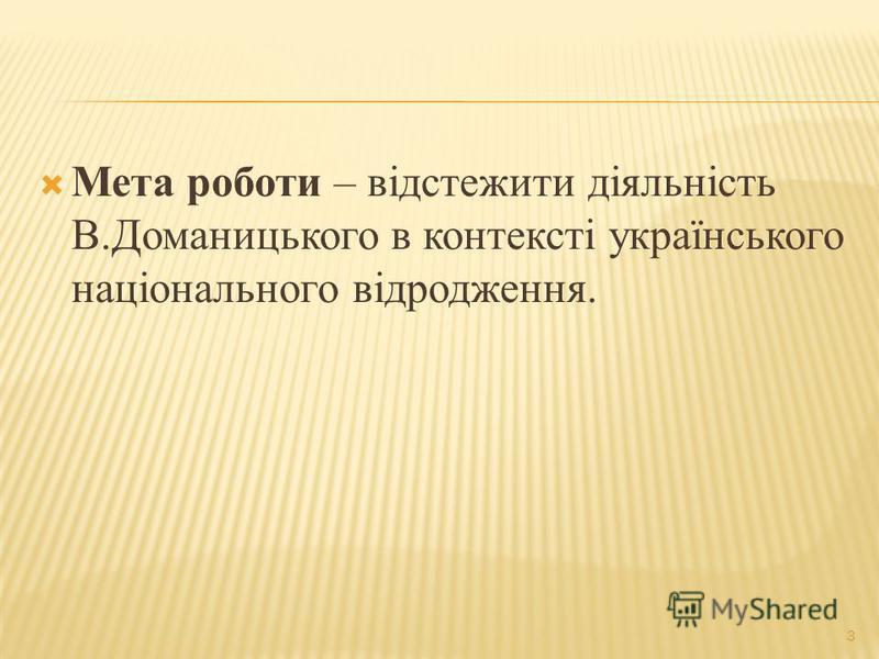 3 Мета роботи – відстежити діяльність В.Доманицького в контексті українського національного відродження.