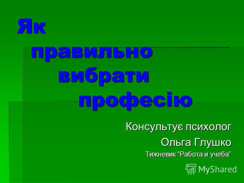 Як правильно вибрати професію Консультує психолог Ольга Глушко Тижневик Работа и учеба