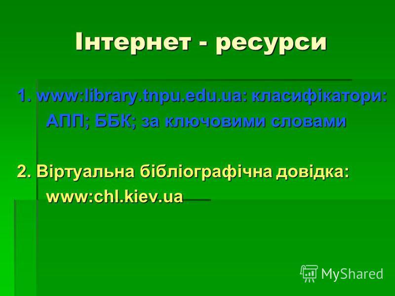 Інтернет - ресурси 1. www:library.tnpu.edu.ua: класифікатори: 1. www:library.tnpu.edu.ua: класифікатори: АПП; ББК; за ключовими словами АПП; ББК; за ключовими словами 2. Віртуальна бібліографічна довідка: 2. Віртуальна бібліографічна довідка: www:chl