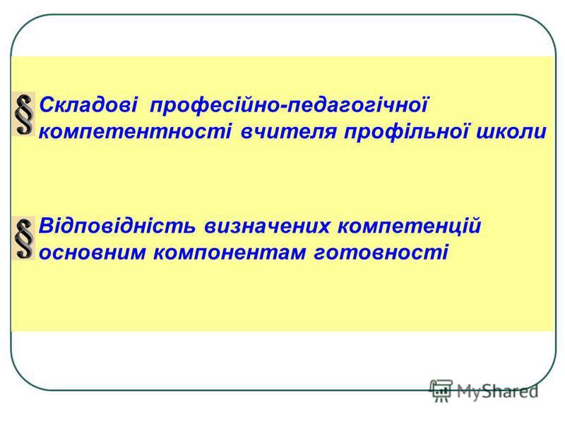 Складові професійно-педагогічної компетентності вчителя профільної школи Відповідність визначених компетенцій основним компонентам готовності