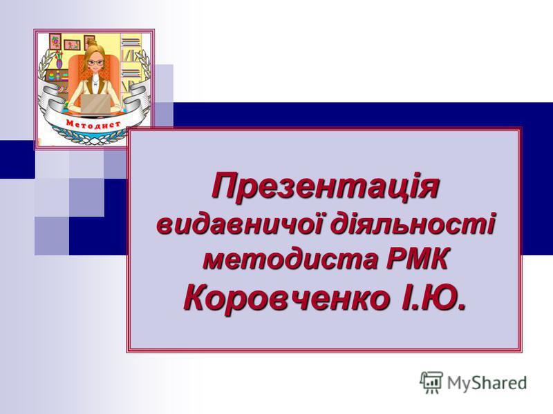 Презентація видавничої діяльності методиста РМК Коровченко І.Ю.