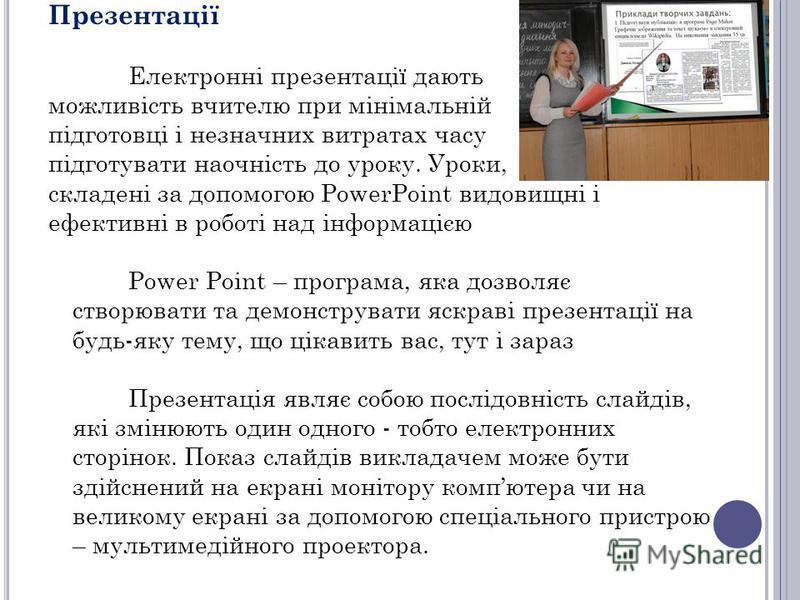 Презентації Електронні презентації дають можливість вчителю при мінімальній підготовці і незначних витратах часу підготувати наочність до уроку. Уроки, складені за допомогою PowerPoint видовищні і ефективні в роботі над інформацією Power Point – прог