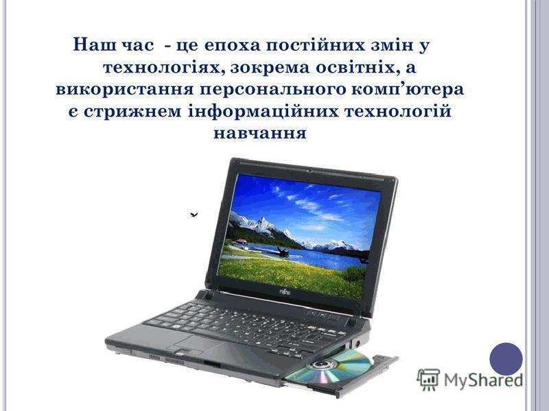 Наш час - це епоха постійних змін у технологіях, зокрема освітніх, а використання персонального компютера є стрижнем інформаційних технологій навчання