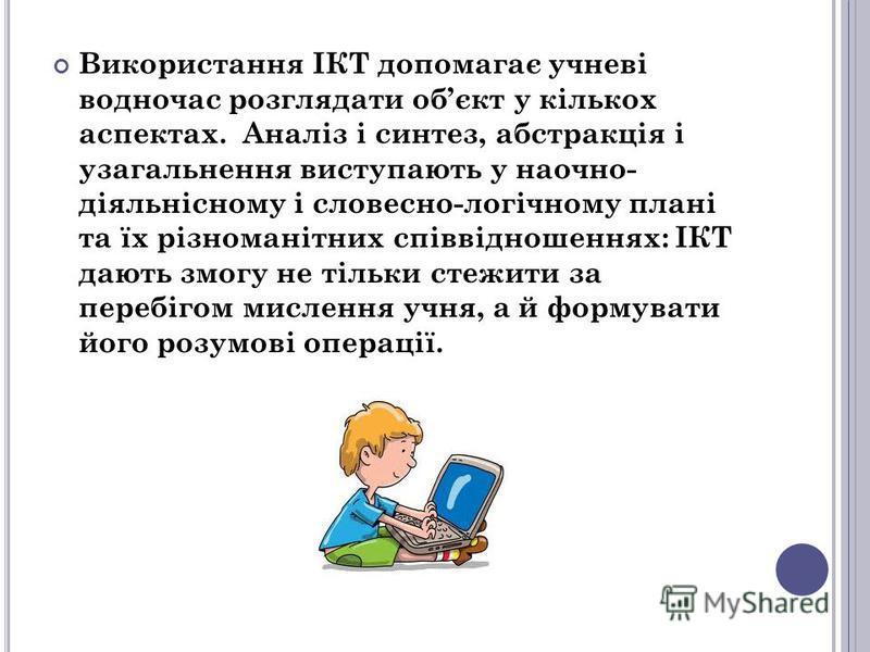 Використання ІКТ допомагає учневі водночас розглядати обєкт у кількох аспектах. Аналіз і синтез, абстракція і узагальнення виступають у наочно- діяльнісному і словесно-логічному плані та їх різноманітних співвідношеннях: ІКТ дають змогу не тільки сте