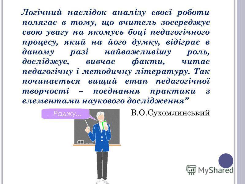Логічний наслідок аналізу своєї роботи полягає в тому, що вчитель зосереджує свою увагу на якомусь боці педагогічного процесу, який на його думку, відіграє в даному разі найважливішу роль, досліджує, вивчає факти, читає педагогічну і методичну літера