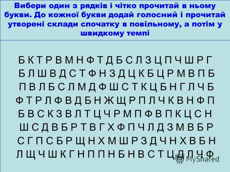 Вибери один з рядків і чітко прочитай в ньому букви. До кожної букви додай голосний і прочитай утворені склади спочатку в повільному, а потім у швидкому темпі Б К Т Р В М Н Ф Т Д Б С Л З Ц П Ч Ш Р Г Б Л Ш В Д С Т Ф Н З Д Ц К Б Ц Р М В П Б П В Л Б С Л