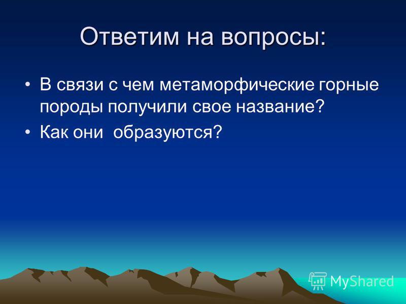 Ответим на вопросы: В связи с чем метаморфические горные породы получили свое название? Как они образуются?