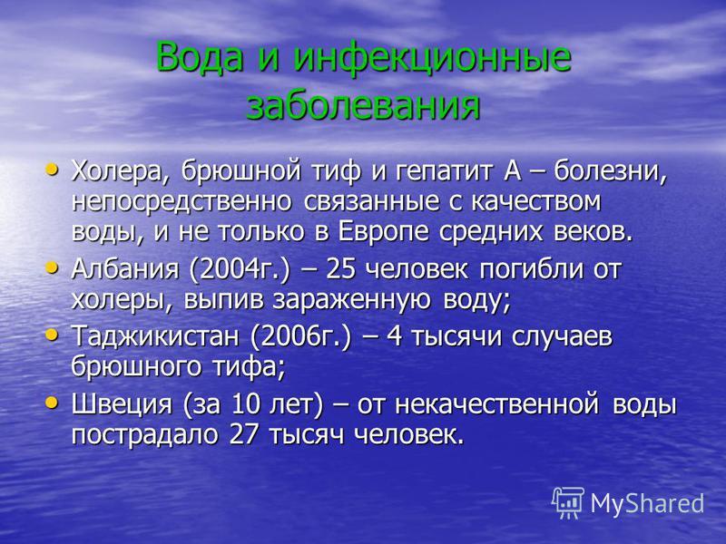Вода и инфекционные заболевания Холера, брюшной тиф и гепатит А – болезни, непосредственно связанные с качеством воды, и не только в Европе средних веков. Албания (2004 г.) – 25 человек погибли от холеры, выпив зараженную воду; Таджикистан (2006 г.)