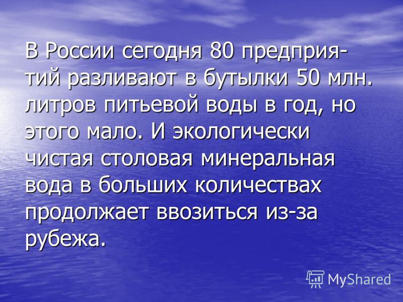 В России сегодня 80 предприятий разливают в бутылки 50 млн. литров питьевой воды в год, но этого мало. И экологически чистая столовая минеральная вода в больших количествах продолжает ввозиться из-за рубежа.