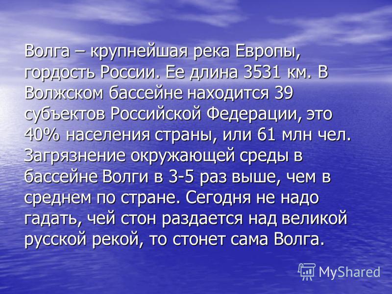 Волга – крупнейшая река Европы, гордость России. Ее длина 3531 км. В Волжском бассейне находится 39 субъектов Российской Федерации, это 40% населения страны, или 61 млн чел. Загрязнение окружающей среды в бассейне Волги в 3-5 раз выше, чем в среднем
