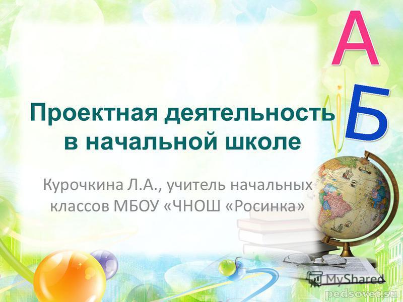 Проектная деятельность в начальной школе Курочкина Л.А., учитель начальных классов МБОУ «ЧНОШ «Росинка»