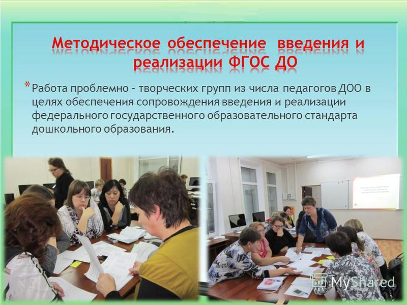 * Работа проблемно – творческих групп из числа педагогов ДОО в целях обеспечения сопровождения введения и реализации федерального государственного образовательного стандарта дошкольного образования.