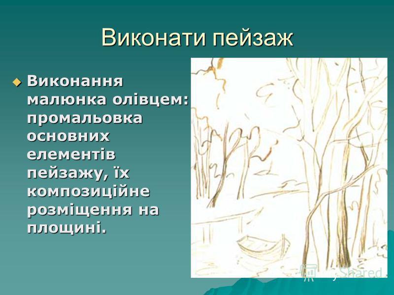 Виконати пейзаж Виконання малюнка олівцем: промальовка основних елементів пейзажу, їх композиційне розміщення на площині. Виконання малюнка олівцем: промальовка основних елементів пейзажу, їх композиційне розміщення на площині.